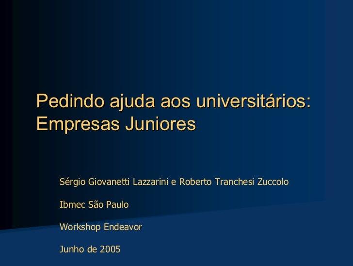 Pedindo ajuda aos universitários: Empresas Juniores    Sérgio Giovanetti Lazzarini e Roberto Tranchesi Zuccolo    Ibmec Sã...