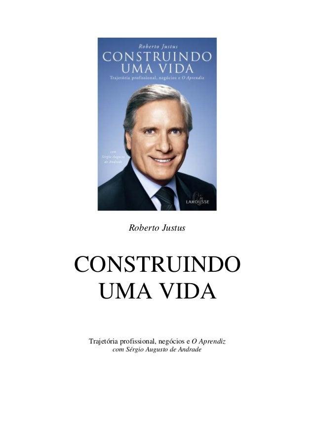 Roberto JustusCONSTRUINDO  UMA VIDATrajetória profissional, negócios e O Aprendiz        com Sérgio Augusto de Andrade