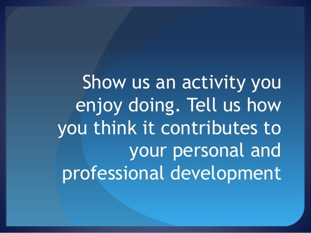 Show us an activity you enjoy doing. Tell us how you think it contributes to your personal and professional development