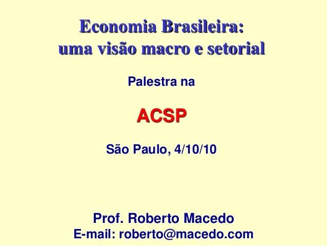 Economia Brasileira: uma visão macro e setorial Palestra na ACSP São Paulo, 4/10/10 Prof. Roberto Macedo E-mail: roberto@m...