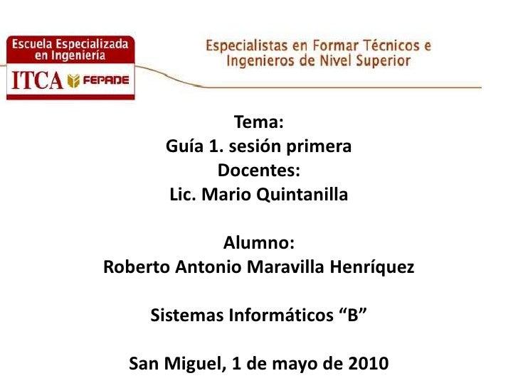 Tema:Guía 1. sesión primeraDocentes:  Lic. Mario Quintanilla Alumno:Roberto Antonio Maravilla HenríquezSistemas Informátic...