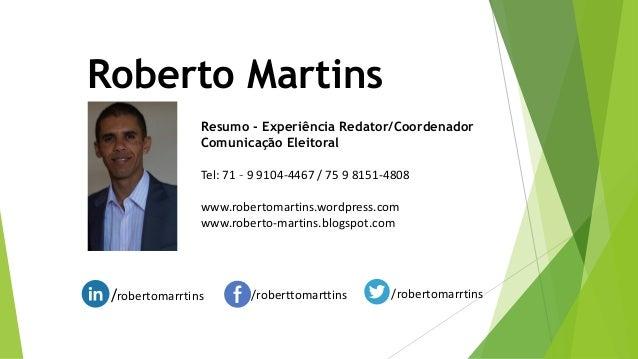Roberto Martins Resumo - Experiência Redator/Coordenador Comunicação Eleitoral Tel: 71 – 9 9104-4467 / 75 9 8151-4808 www....