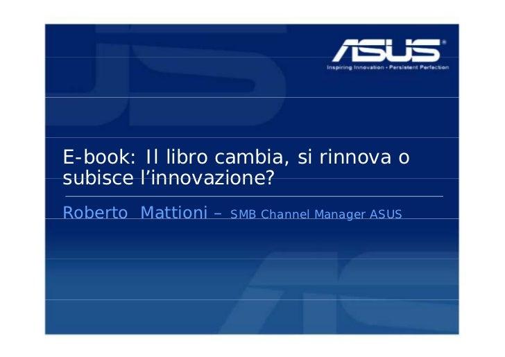 E-book: Il libro cambia, si rinnova osubisce l'innovazione?        l innovazione?Roberto Mattioni – obe to  att o       S ...
