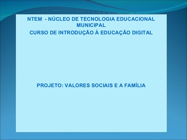 NTEM - NÚCLEO DE TECNOLOGIA EDUCACIONAL                MUNICIPAL CURSO DE INTRODUÇÃO À EDUCAÇÃO DIGITAL  PROJETO: VALORES ...