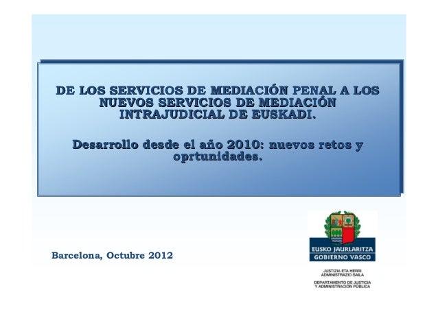 DE LOS SERVICIOS DE MEDIACIÓN PENAL A LOS     NUEVOS SERVICIOS DE MEDIACIÓN        INTRAJUDICIAL DE EUSKADI.   Desarrollo ...