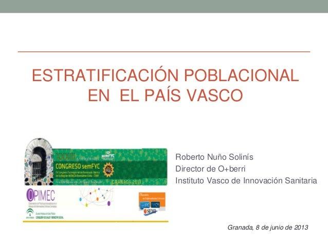 ESTRATIFICACIÓN POBLACIONAL EN EL PAÍS VASCO Roberto Nuño Solinís Director de O+berri Instituto Vasco de Innovación Sanita...