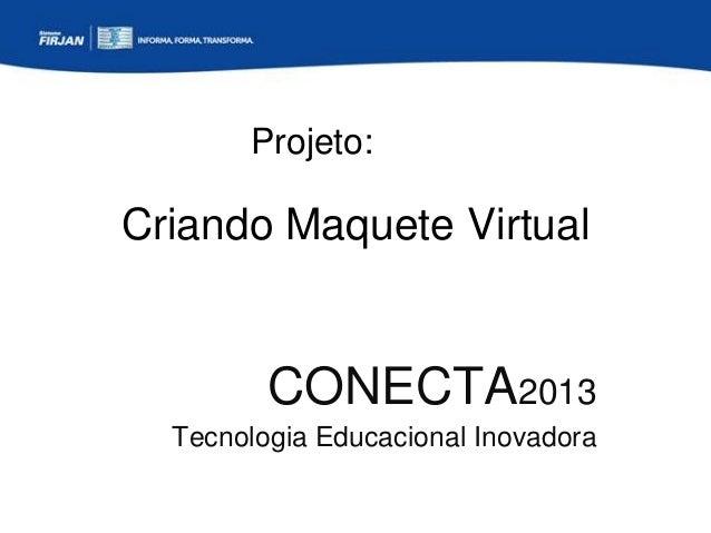 Projeto:  Criando Maquete Virtual  CONECTA2013 Tecnologia Educacional Inovadora
