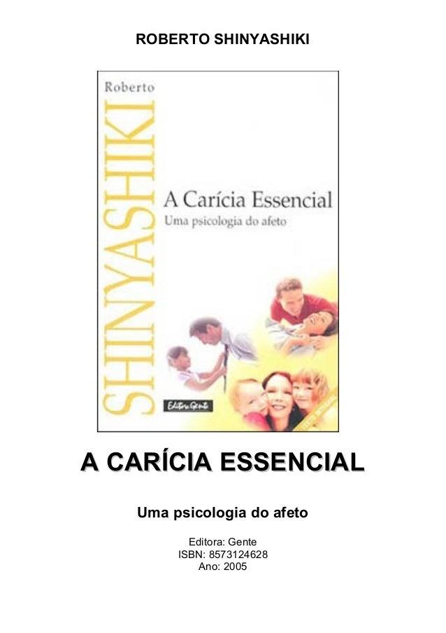 ROBERTO SHINYASHIKI A CARÍCIA ESSENCIALA CARÍCIA ESSENCIAL Uma psicologia do afeto Editora: Gente ISBN: 8573124628 Ano: 20...