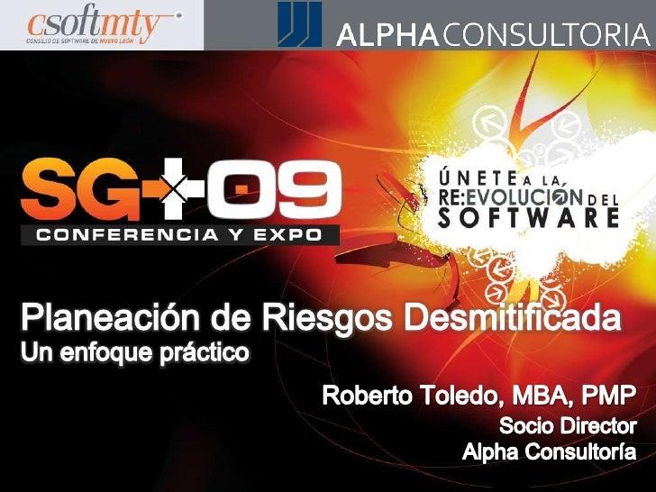 Planeación de Riesgos DesmitificadaUn enfoque práctico<br />Roberto Toledo, MBA, PMP<br />Socio Director<br />Alpha Consul...