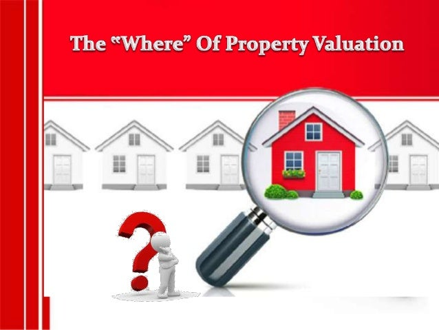 """The """" Why"""", """"When"""" And """"Where""""  Of Property Valuation"""