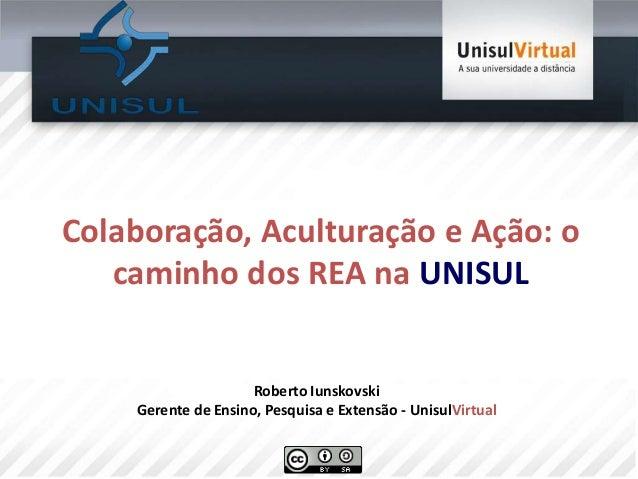Colaboração, Aculturação e Ação: ocaminho dos REA na UNISULRoberto IunskovskiGerente de Ensino, Pesquisa e Extensão - Unis...