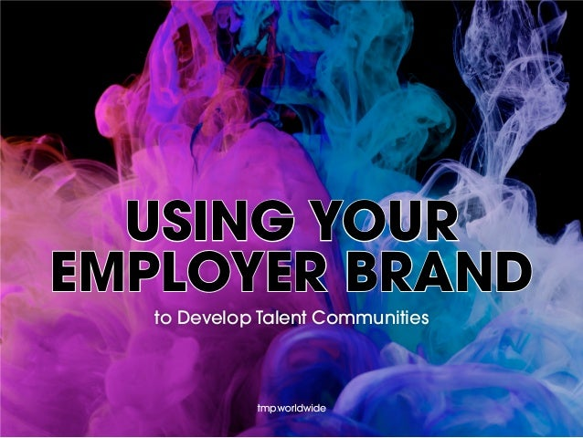 USING YOUR EMPLOYER BRAND to Develop Talent Communities