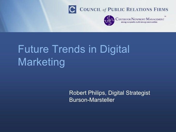 Future Trends in Digital Marketing Robert Philips, Digital Strategist Burson-Marsteller