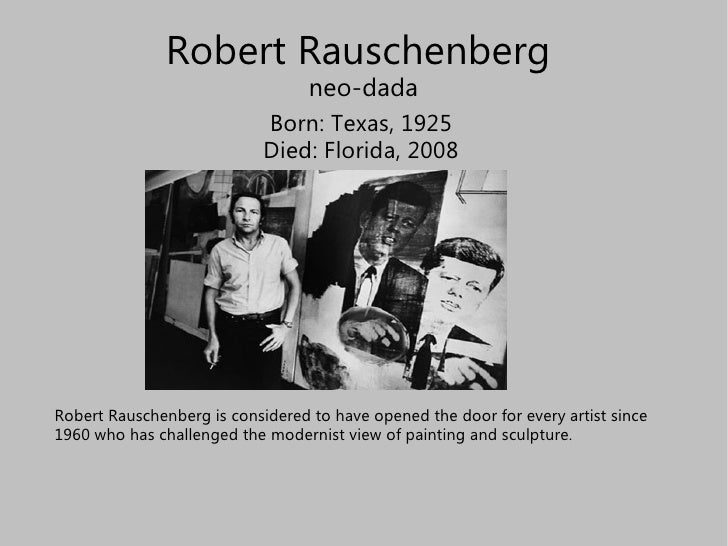 Robert Rauschenberg  neo-dada Born: Texas, 1925 Died: Florida, 2008 Robert Rauschenberg is considered to have opened the d...