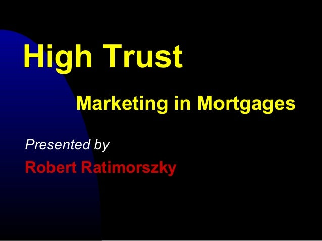 High Trust Presented by Robert Ratimorszky Marketing in Mortgages