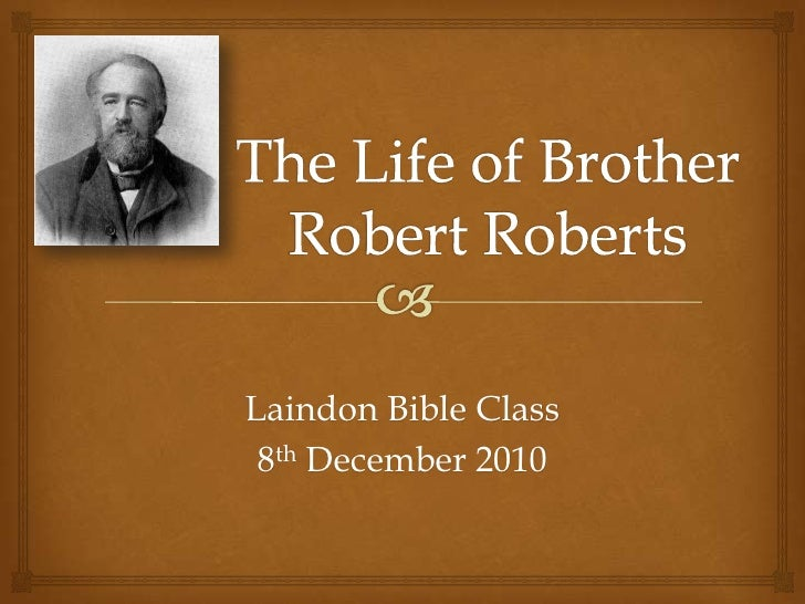 The Life of Brother Robert Roberts<br />Laindon Bible Class<br />8th December 2010<br />