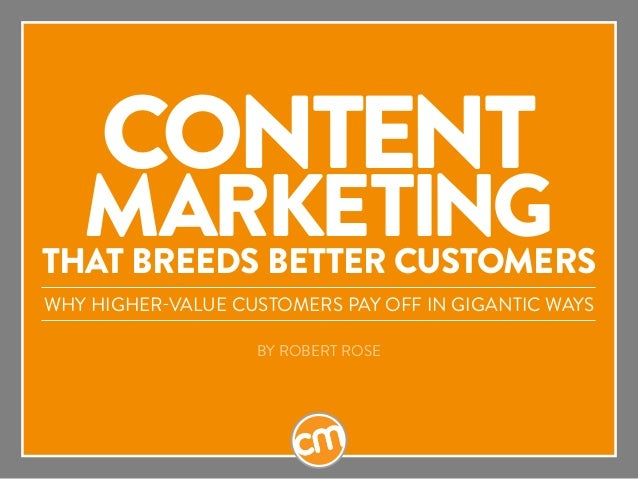 Content Marketingthat Breeds Better Customers Why Higher-Value Customers Pay Off in Gigantic Ways BY ROBERT ROSE