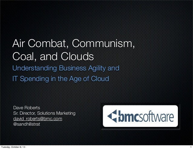 Air Combat, Communism, Coal, and Clouds Understanding Business Agility and IT Spending in the Age of Cloud Dave Roberts Sr...
