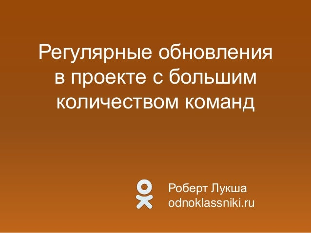 Регулярные обновления в проекте с большим количеством команд           Роберт Лукша           odnoklassniki.ru