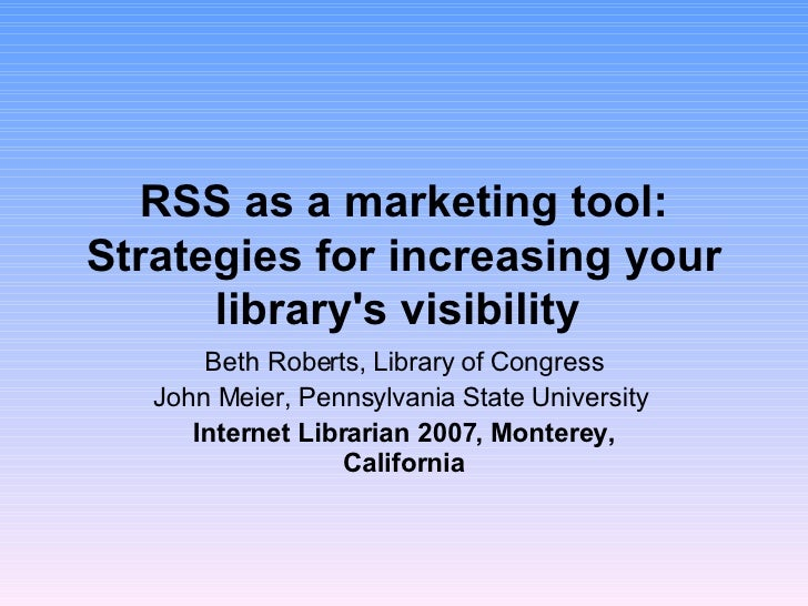 RSS as a marketing tool: Strategies for increasing your library's visibility   Beth Roberts, Library of Congress John Meie...