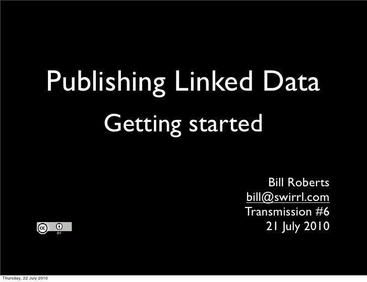 Publishing Linked Data     Getting started                        Bill Roberts                  bill@swirrl.com           ...
