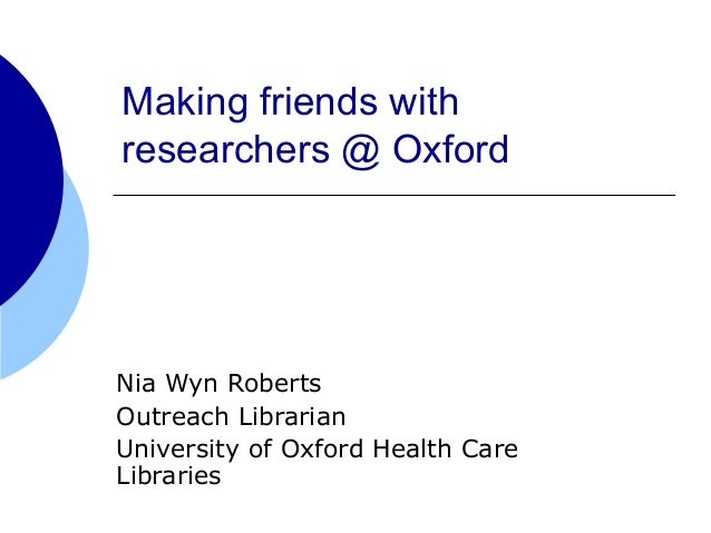 Making friends with researchers @ Oxford Nia Wyn Roberts Outreach Librarian University of Oxford Health Care Libraries