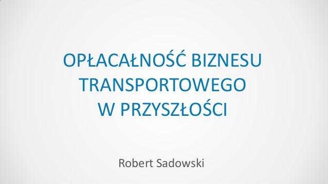 Robert Sadowski OPŁACAŁNOŚĆ BIZNESU TRANSPORTOWEGO W PRZYSZŁOŚCI