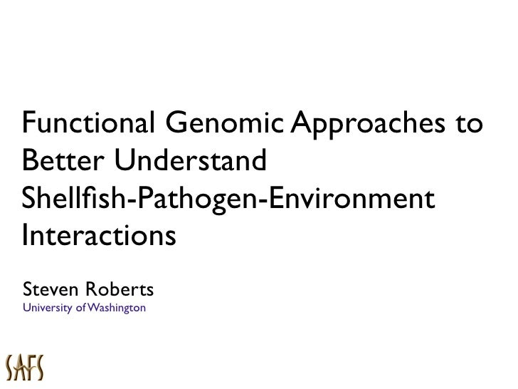 Functional Genomic Approaches to Better Understand Shellfish-Pathogen-Environment Interactions Steven Roberts University of...
