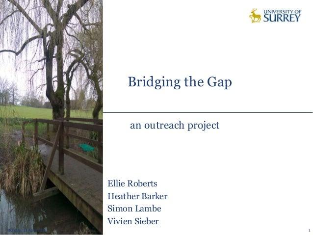 Bridging the Gap Monday, 13 April 2015 1 an outreach project Ellie Roberts Heather Barker Simon Lambe Vivien Sieber