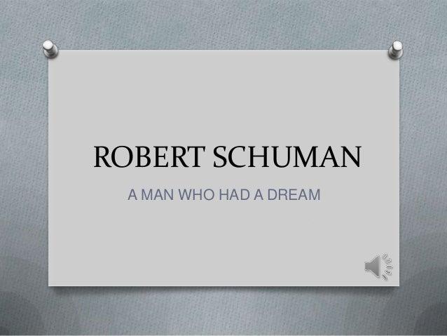 ROBERT SCHUMAN A MAN WHO HAD A DREAM