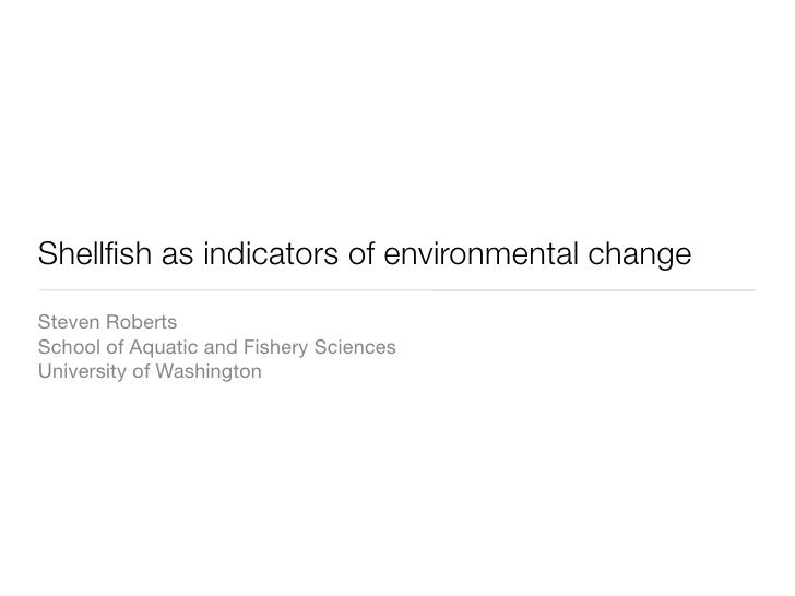 Shellfish as indicators of environmental change Steven Roberts School of Aquatic and Fishery Sciences University of Washing...