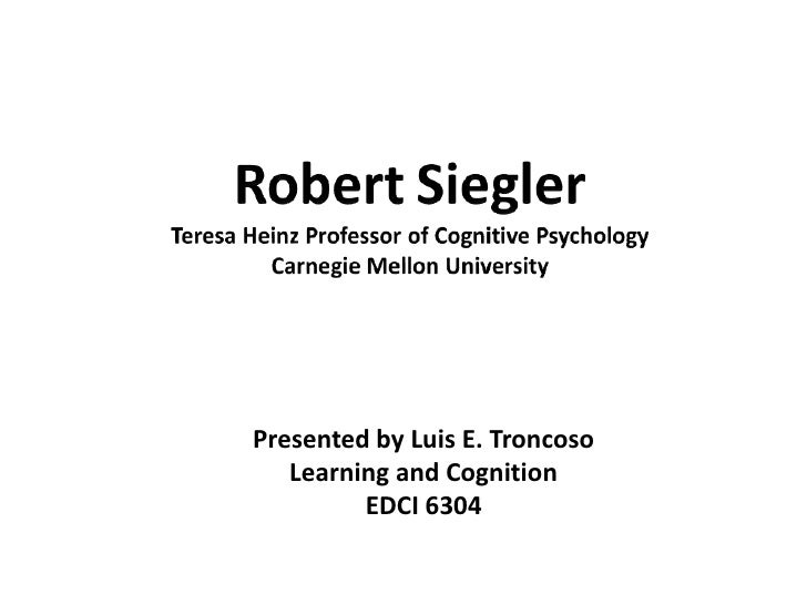 RobertSieglerTeresa Heinz Professor of Cognitive PsychologyCarnegie Mellon University<br />Presented by Luis E. Troncoso<b...
