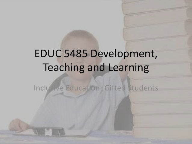 EDUC 5485 Development,Teaching and LearningInclusive Education: Gifted Students