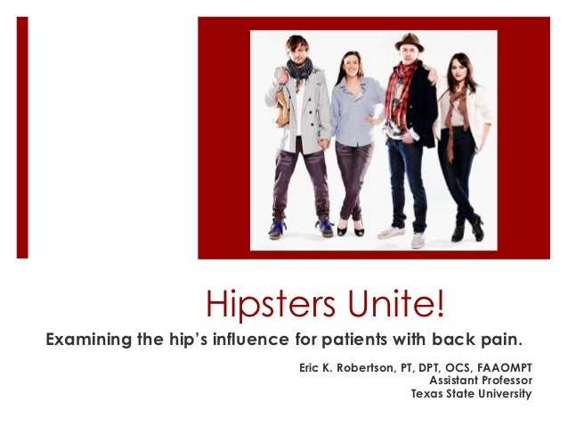 Hipsters Unite!Examining the hip's influence for patients with back pain.                              Eric K. Robertson, ...