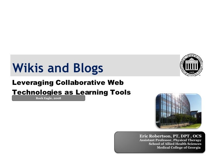 Wikis and Blogs Leveraging Collaborative Web Technologies as Learning Tools Rock Eagle, 2008 Eric Robertson, PT, DPT , OCS...