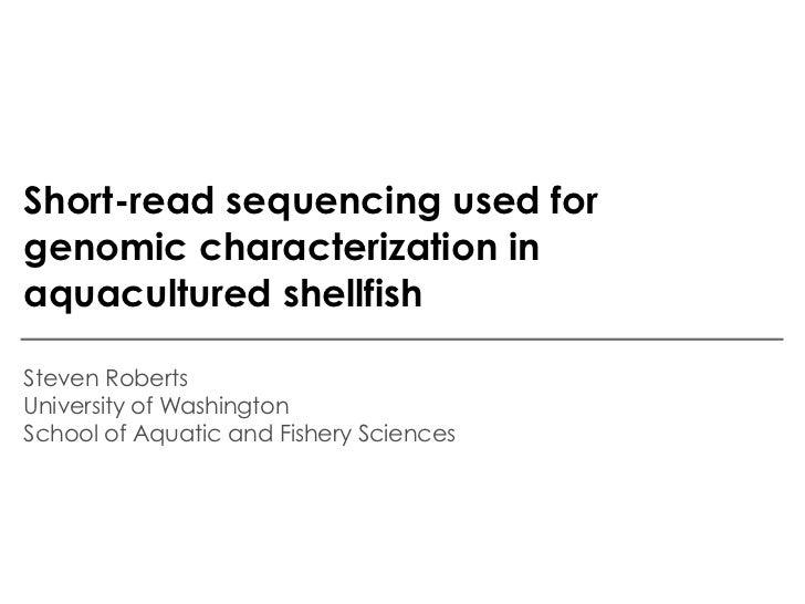 Short-read sequencing used forgenomic characterization inaquacultured shellfishSteven RobertsUniversity of WashingtonSchoo...