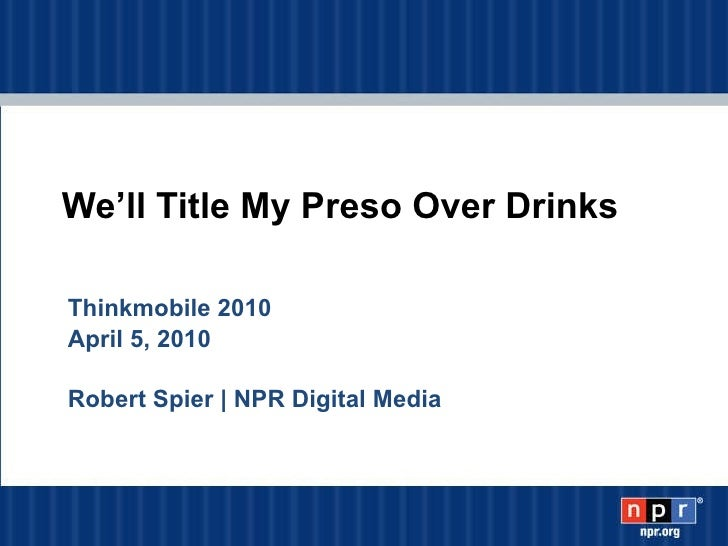 We'll Title My Preso Over Drinks Thinkmobile 2010 April 5, 2010  Robert Spier   NPR Digital Media