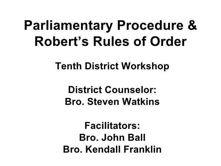 Parliamentary Procedure & Robert's Rules of Order Tenth District Workshop District Counselor: Bro. Steven Watkins Facilita...
