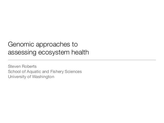 Genomic approaches to assessing ecosystem health Steven Roberts School of Aquatic and Fishery Sciences University of Washi...