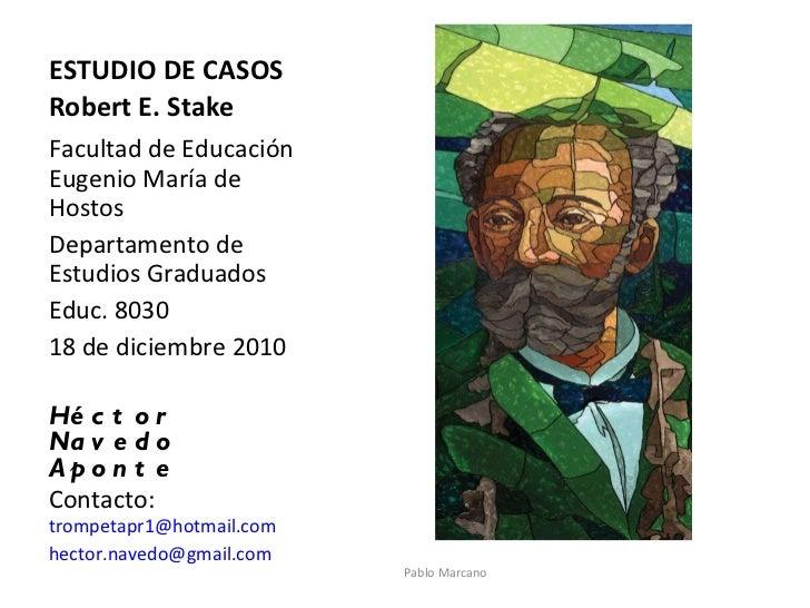 ESTUDIO DE CASOS Robert E. Stake <ul><li>Facultad de Educación Eugenio María de Hostos </li></ul><ul><li>Departamento de E...