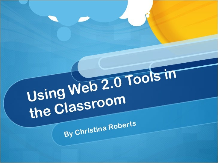 Using Web 2.0 Tools in the Classroom By Christina Roberts