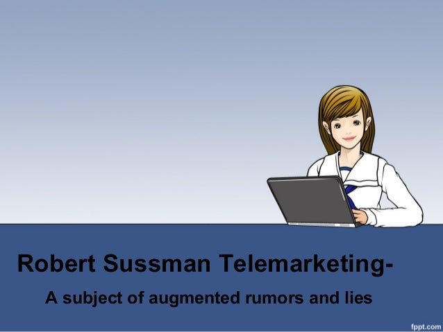 Robert Sussman Telemarketing- A subject of augmented rumors and lies