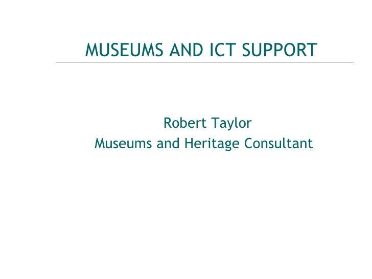 MUSEUMS AND ICT SUPPORT <ul><li>Robert Taylor </li></ul><ul><li>Museums and Heritage Consultant   </li></ul>