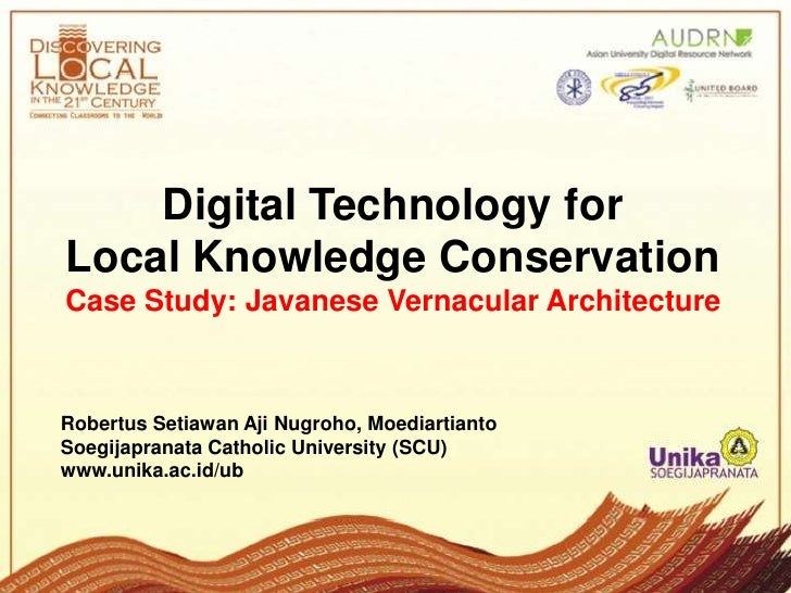 Digital Technology forLocal Knowledge ConservationCase Study: Javanese Vernacular ArchitectureRobertus Setiawan Aji Nugroh...