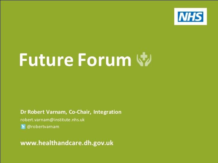 Future ForumDr Robert Varnam, Co-Chair, Integrationrobert.varnam@institute.nhs.uk   @robertvarnamwww.healthandcare.dh.gov.uk
