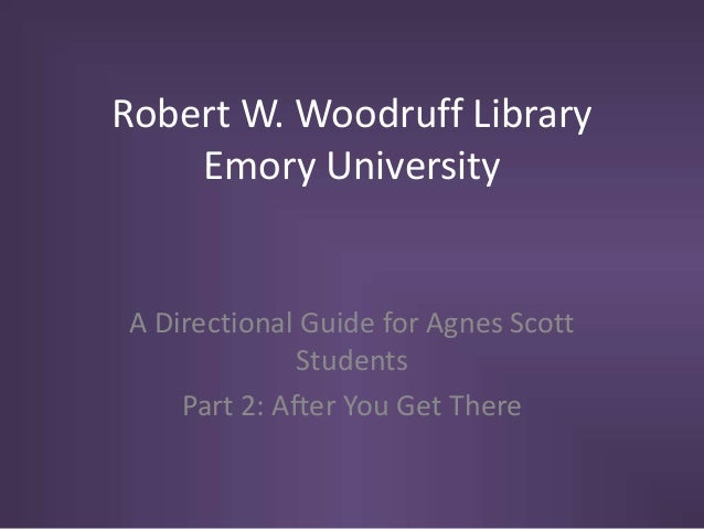 Robert W. Woodruff Library Emory University A Directional Guide for Agnes Scott Students Part 2: After You Get There