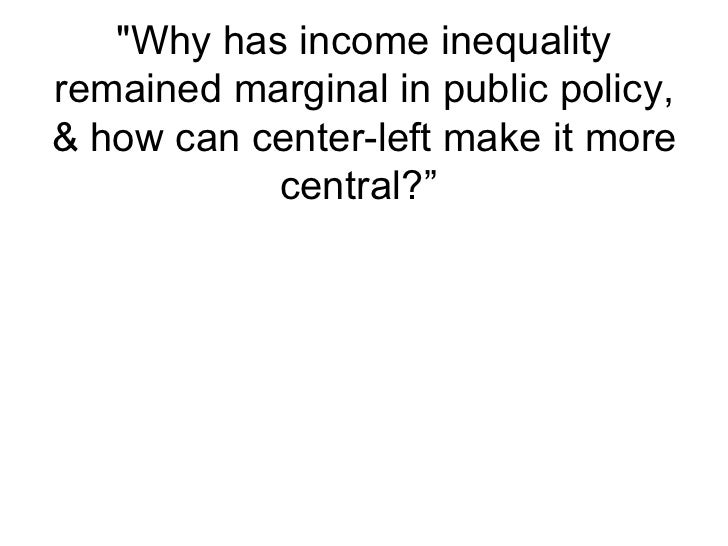 """Why has income inequality remained marginal in public policy, & how can center-left make it more central?"""