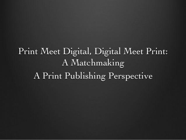 Print Meet Digital, Digital Meet Print: A Matchmaking  A Print Publishing Perspective