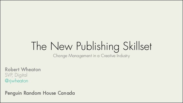 The New Publishing Skillset Change Management in a Creative Industry Robert Wheaton SVP, Digital @rjwheaton ! Penguin Rand...