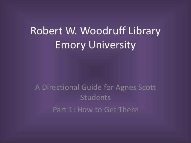Robert W. Woodruff Library Emory University A Directional Guide for Agnes Scott Students Part 1: How to Get There